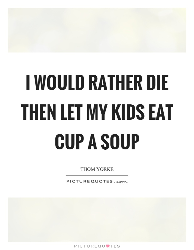 I would rather die then let my kids eat cup a soup Picture Quote #1