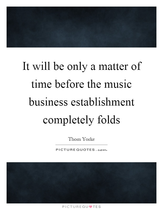 It will be only a matter of time before the music business establishment completely folds Picture Quote #1