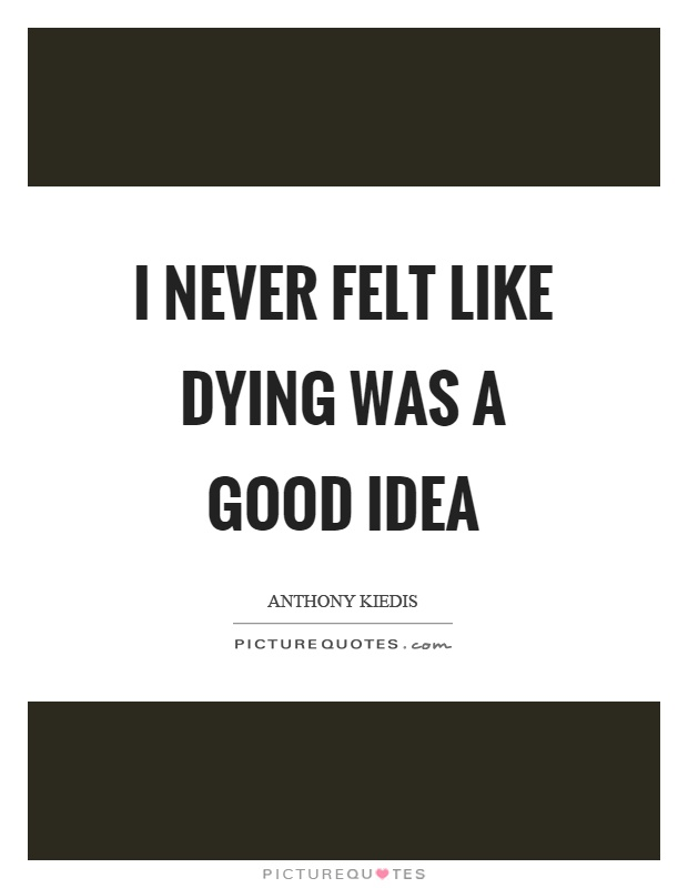 I never felt like dying was a good idea Picture Quote #1