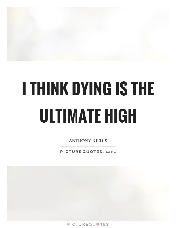 I think dying is the ultimate high Picture Quote #1