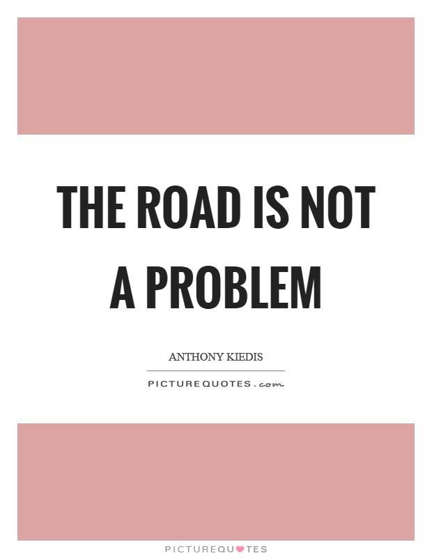 The road is not a problem Picture Quote #1