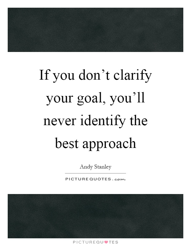 If you don't clarify your goal, you'll never identify the best approach Picture Quote #1