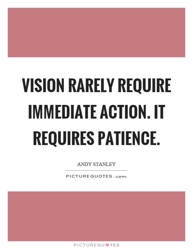 Vision rarely require immediate action. It requires patience Picture Quote #1