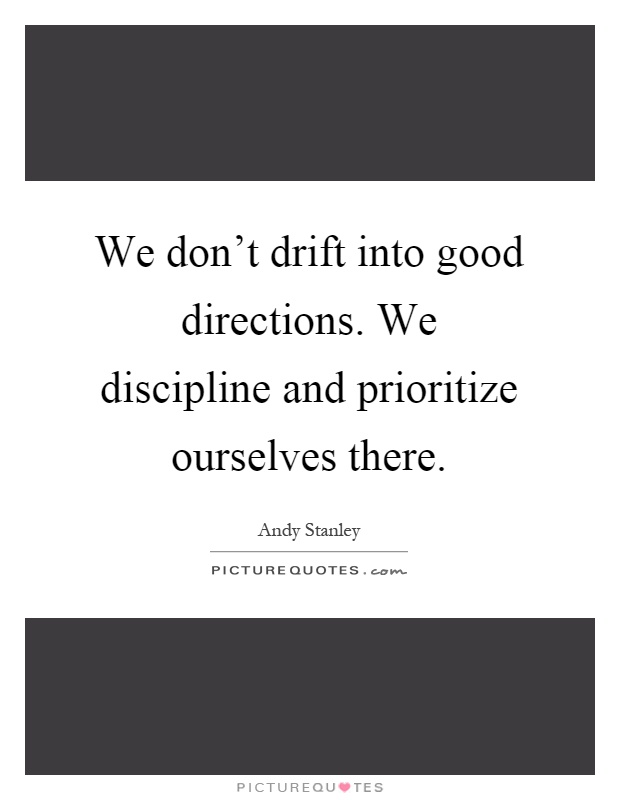 We don't drift into good directions. We discipline and prioritize ourselves there Picture Quote #1