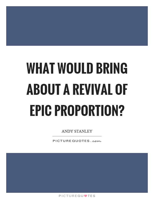 What would bring about a revival of epic proportion? Picture Quote #1