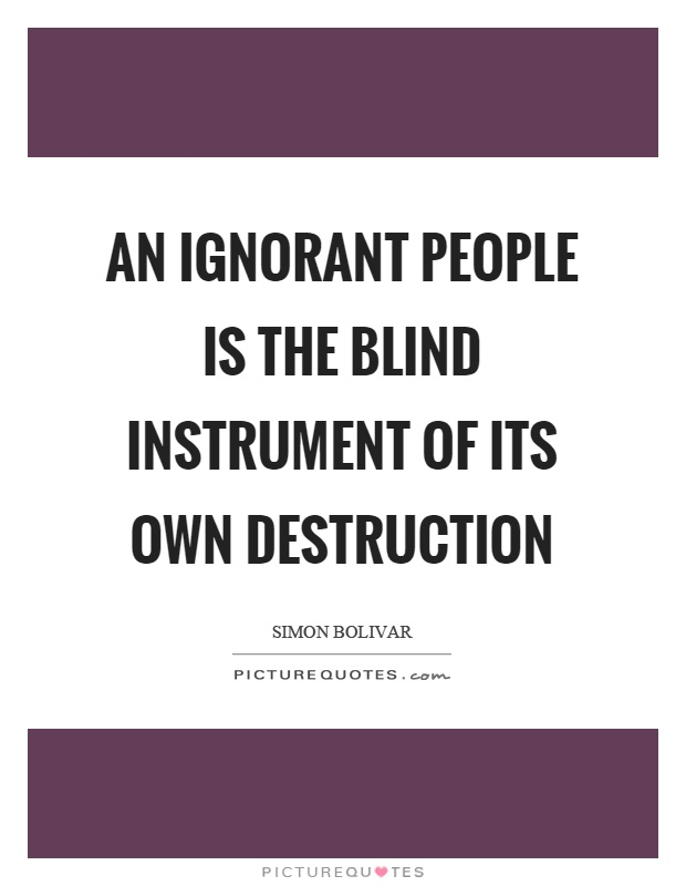 An ignorant people is the blind instrument of its own destruction Picture Quote #1