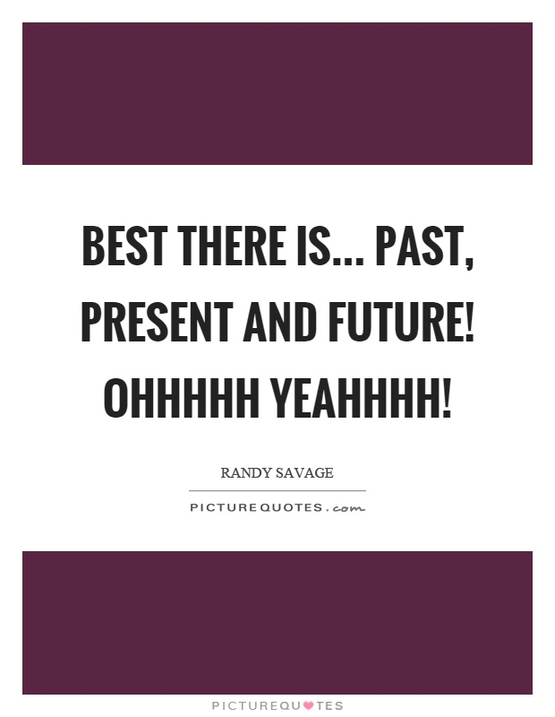 Best there is... past, present and future! Ohhhhh yeahhhh! Picture Quote #1