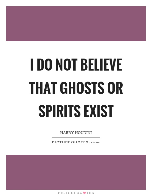 I do not believe that ghosts or spirits exist Picture Quote #1