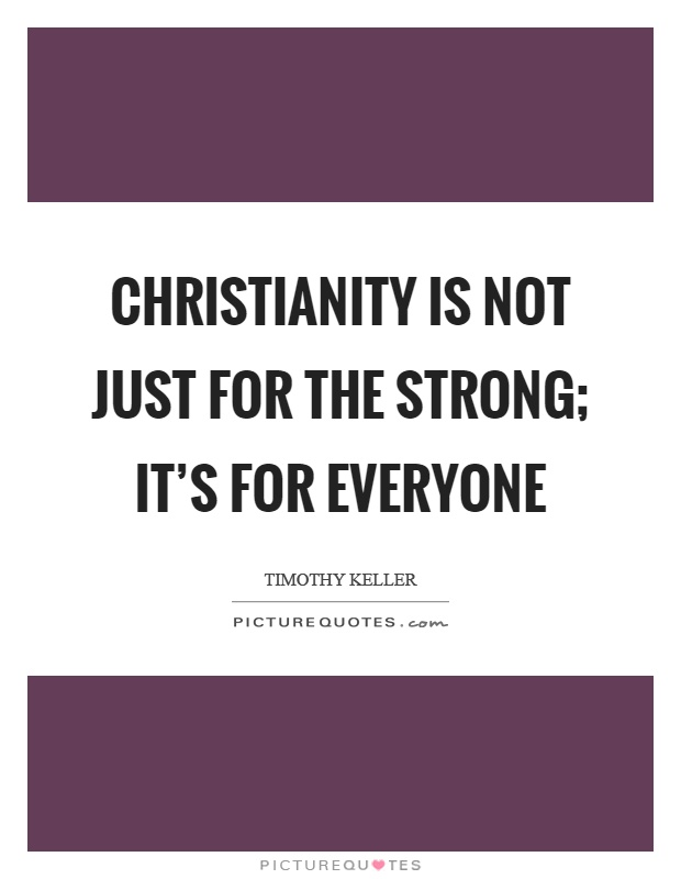 Christianity is not just for the strong; it's for everyone Picture Quote #1