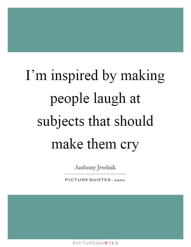 I'm inspired by making people laugh at subjects that should make them cry Picture Quote #1