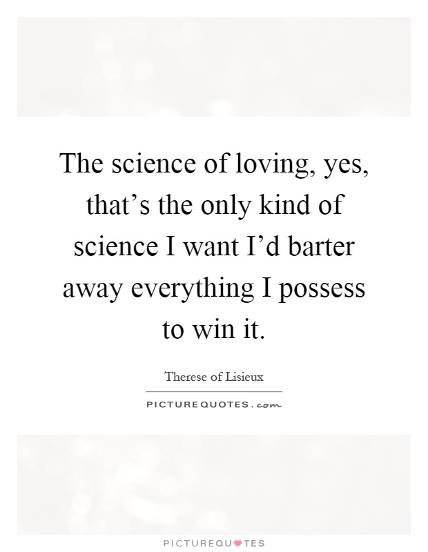 The science of loving, yes, that's the only kind of science I want I'd barter away everything I possess to win it Picture Quote #1