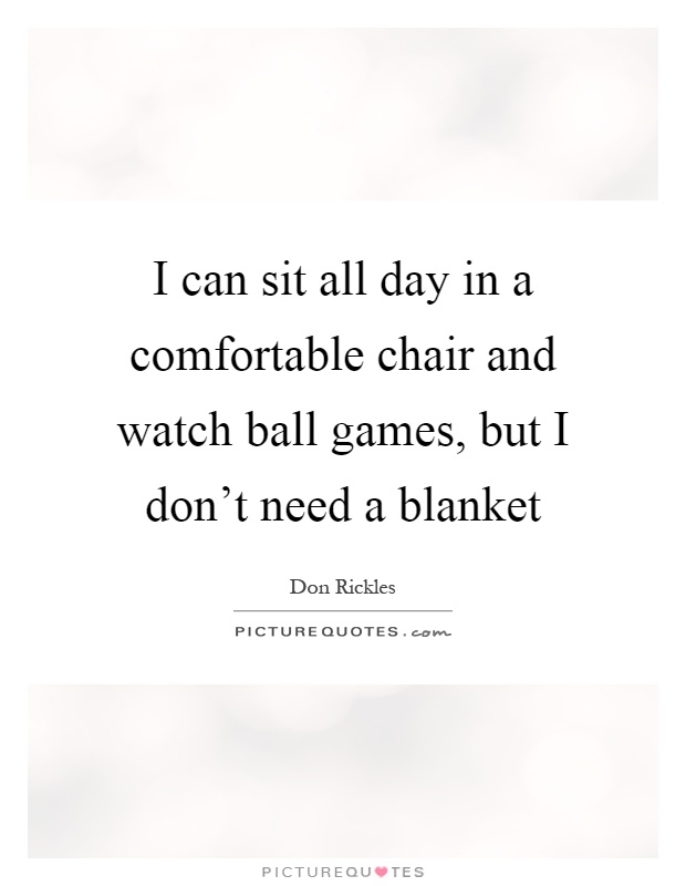 I can sit all day in a comfortable chair and watch ball games, but I don't need a blanket Picture Quote #1