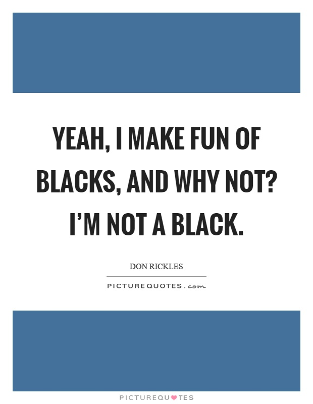 Yeah, I make fun of blacks, and why not? I'm not a black Picture Quote #1