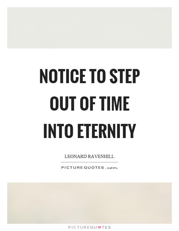 Notice to step out of time into eternity Picture Quote #1