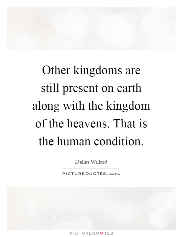 Other kingdoms are still present on earth along with the kingdom of the heavens. That is the human condition Picture Quote #1