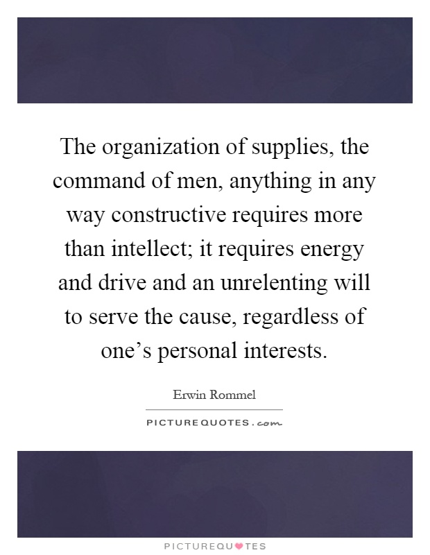 The organization of supplies, the command of men, anything in any way constructive requires more than intellect; it requires energy and drive and an unrelenting will to serve the cause, regardless of one's personal interests Picture Quote #1