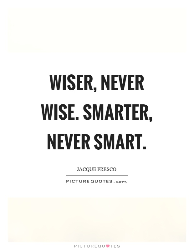 Wiser, never wise. Smarter, never smart Picture Quote #1