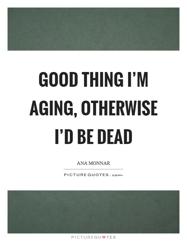 Good thing I'm aging, otherwise I'd be dead Picture Quote #1