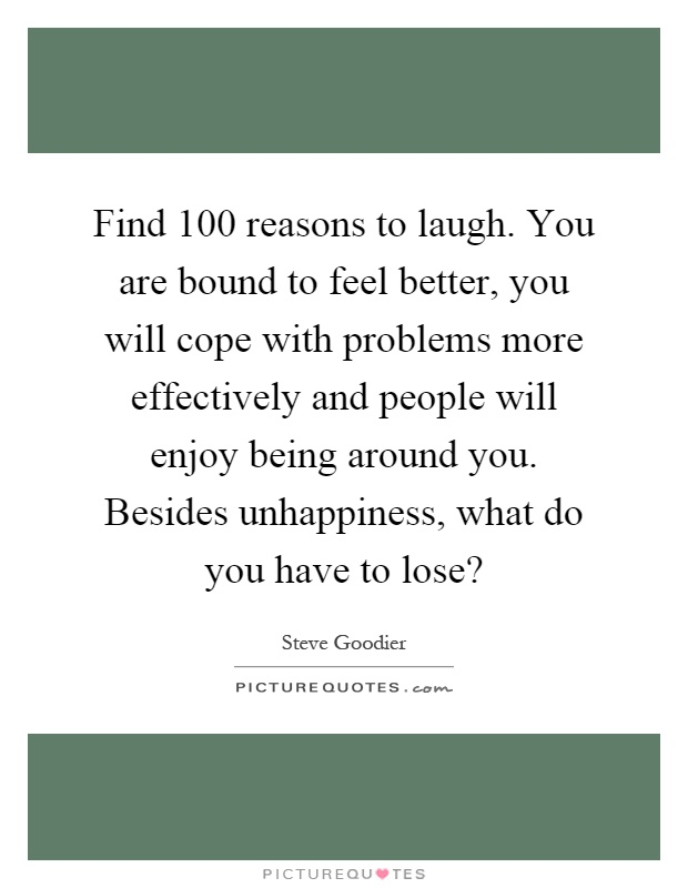 Find 100 reasons to laugh. You are bound to feel better, you will cope with problems more effectively and people will enjoy being around you. Besides unhappiness, what do you have to lose? Picture Quote #1