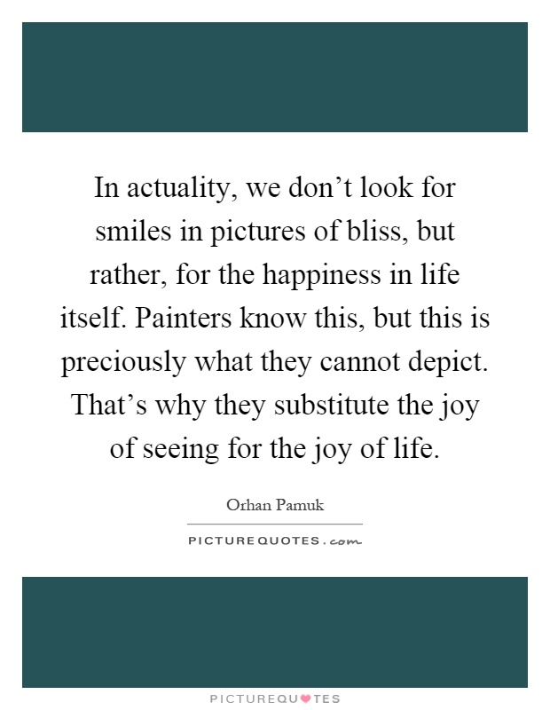 In actuality, we don't look for smiles in pictures of bliss, but rather, for the happiness in life itself. Painters know this, but this is preciously what they cannot depict. That's why they substitute the joy of seeing for the joy of life Picture Quote #1