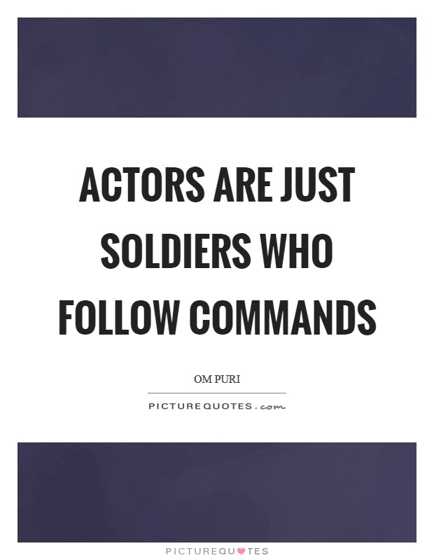 Actors are just soldiers who follow commands Picture Quote #1