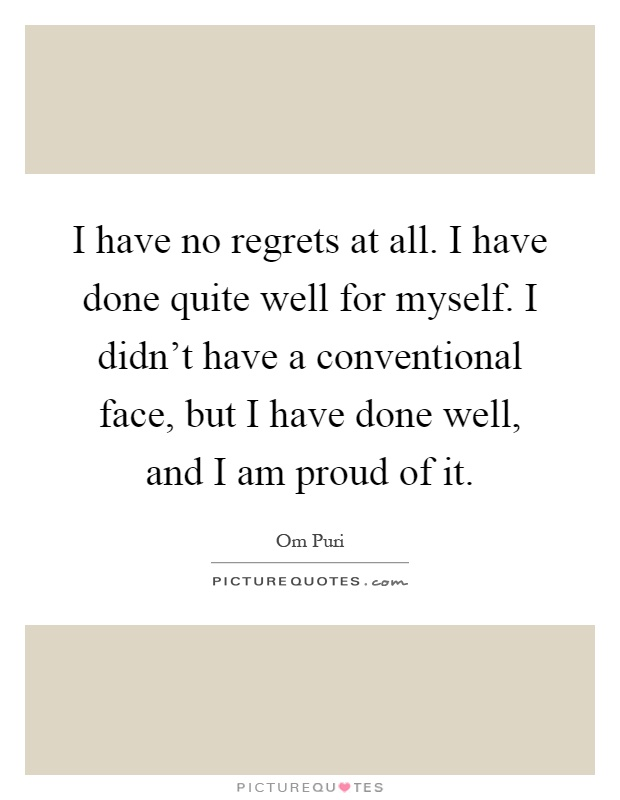 I have no regrets at all. I have done quite well for myself. I didn't have a conventional face, but I have done well, and I am proud of it Picture Quote #1
