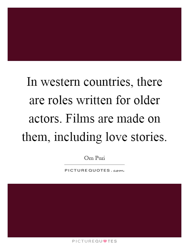 In western countries, there are roles written for older actors. Films are made on them, including love stories Picture Quote #1