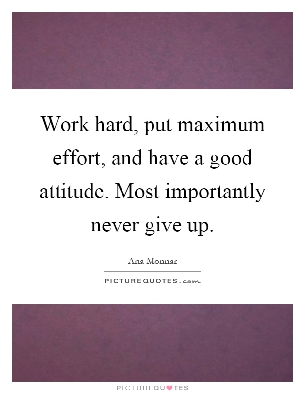 Work hard, put maximum effort, and have a good attitude. Most importantly never give up Picture Quote #1