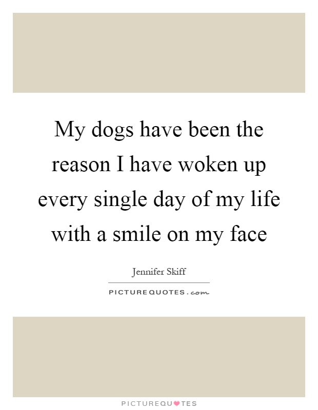 My dogs have been the reason I have woken up every single day of my life with a smile on my face Picture Quote #1