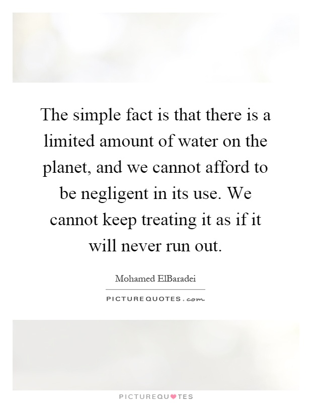 The simple fact is that there is a limited amount of water on the planet, and we cannot afford to be negligent in its use. We cannot keep treating it as if it will never run out Picture Quote #1