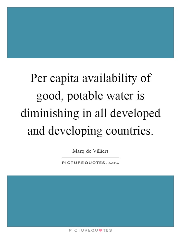 Per capita availability of good, potable water is diminishing in all developed and developing countries Picture Quote #1