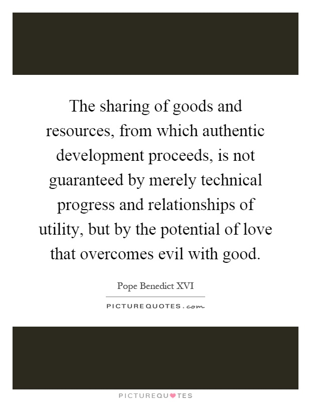 The sharing of goods and resources, from which authentic development proceeds, is not guaranteed by merely technical progress and relationships of utility, but by the potential of love that overcomes evil with good Picture Quote #1