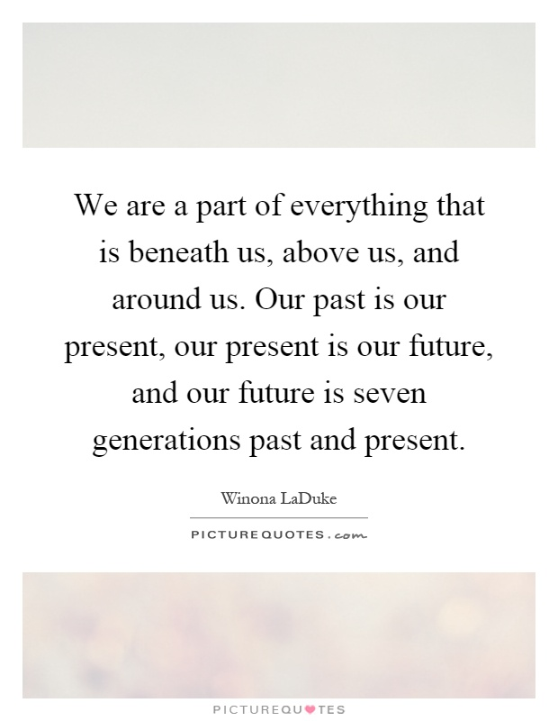 We are a part of everything that is beneath us, above us, and around us. Our past is our present, our present is our future, and our future is seven generations past and present Picture Quote #1