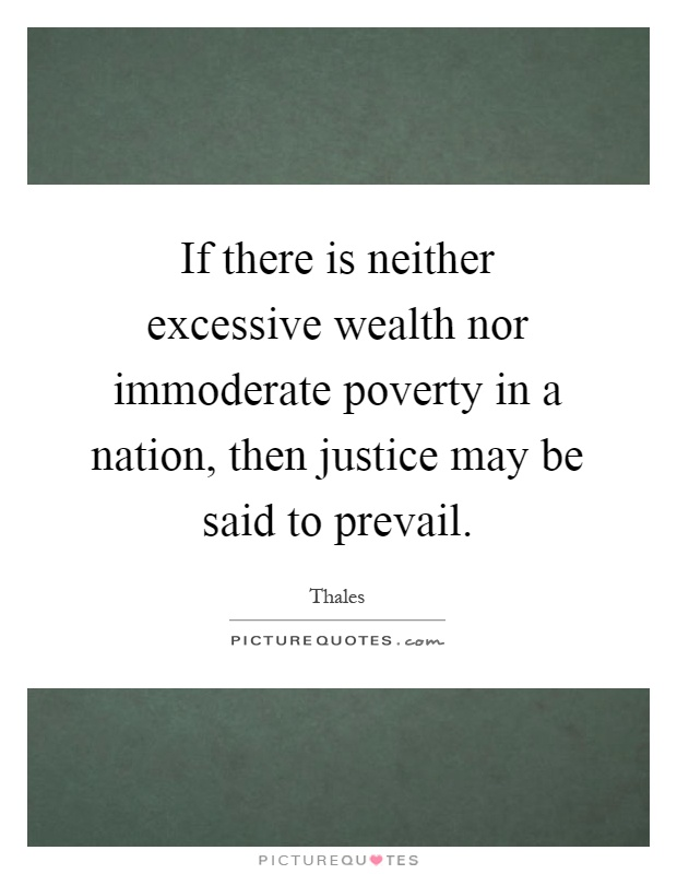 If there is neither excessive wealth nor immoderate poverty in a nation, then justice may be said to prevail Picture Quote #1