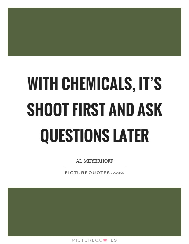 With chemicals, it's shoot first and ask questions later Picture Quote #1
