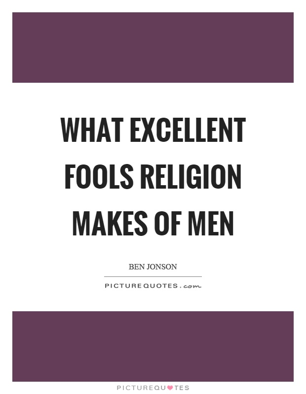What excellent fools religion makes of men Picture Quote #1
