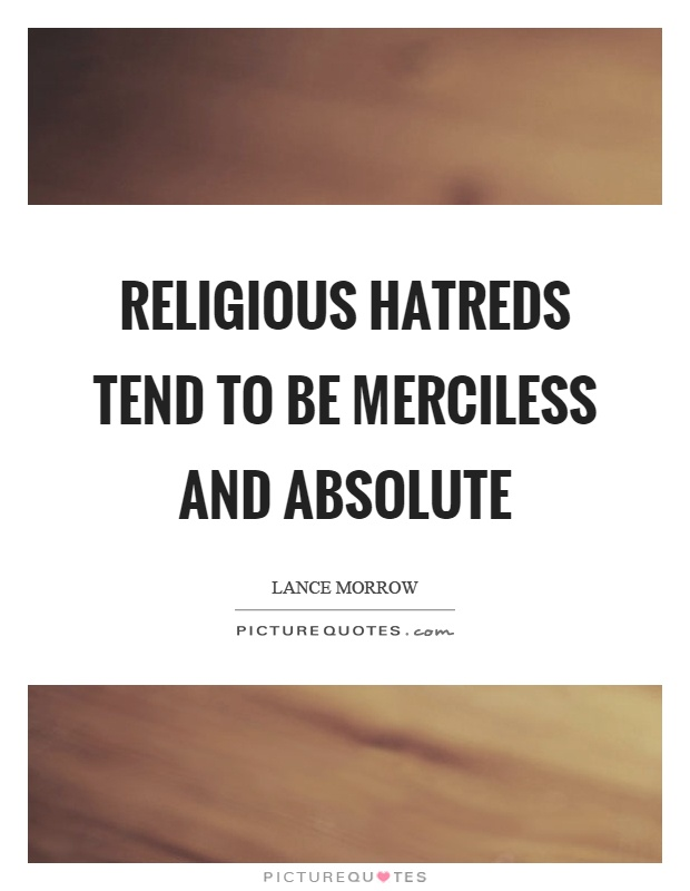 Religious hatreds tend to be merciless and absolute Picture Quote #1