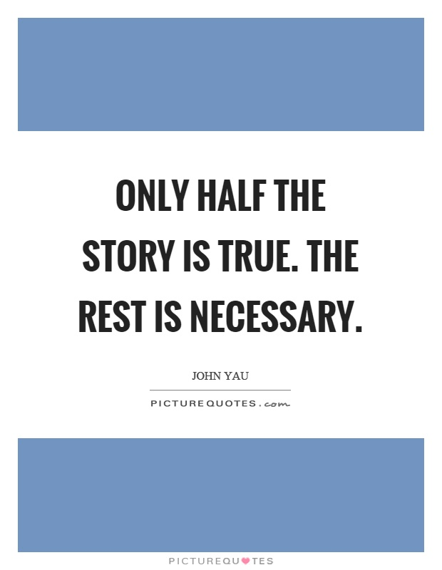 Only half the story is true. The rest is necessary Picture Quote #1