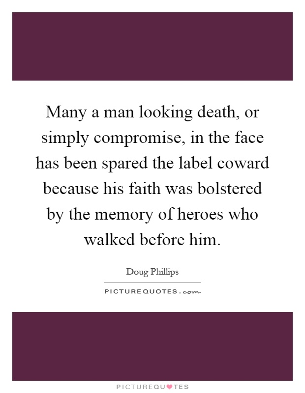 Many a man looking death, or simply compromise, in the face has been spared the label coward because his faith was bolstered by the memory of heroes who walked before him Picture Quote #1