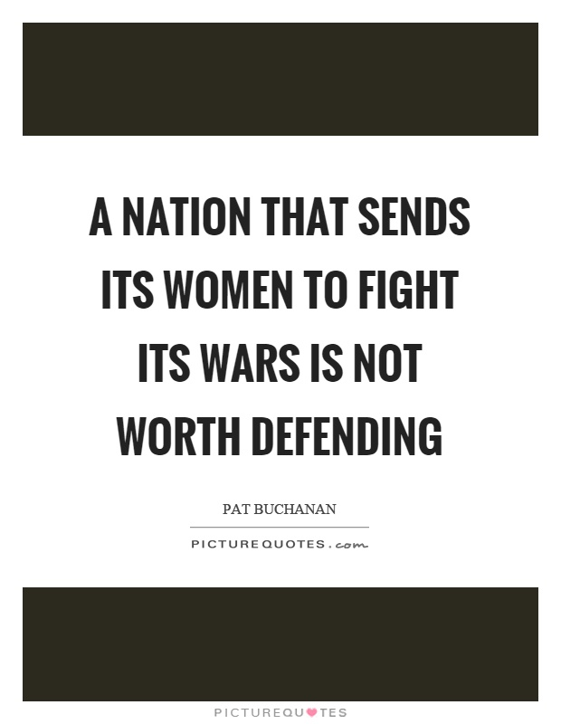 A nation that sends its women to fight its wars is not worth defending Picture Quote #1