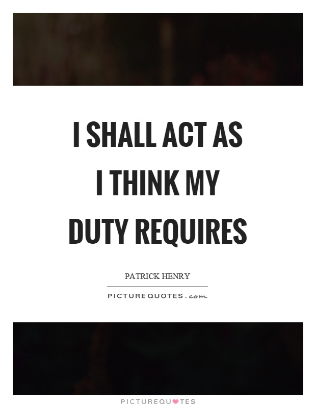 I shall act as I think my duty requires Picture Quote #1