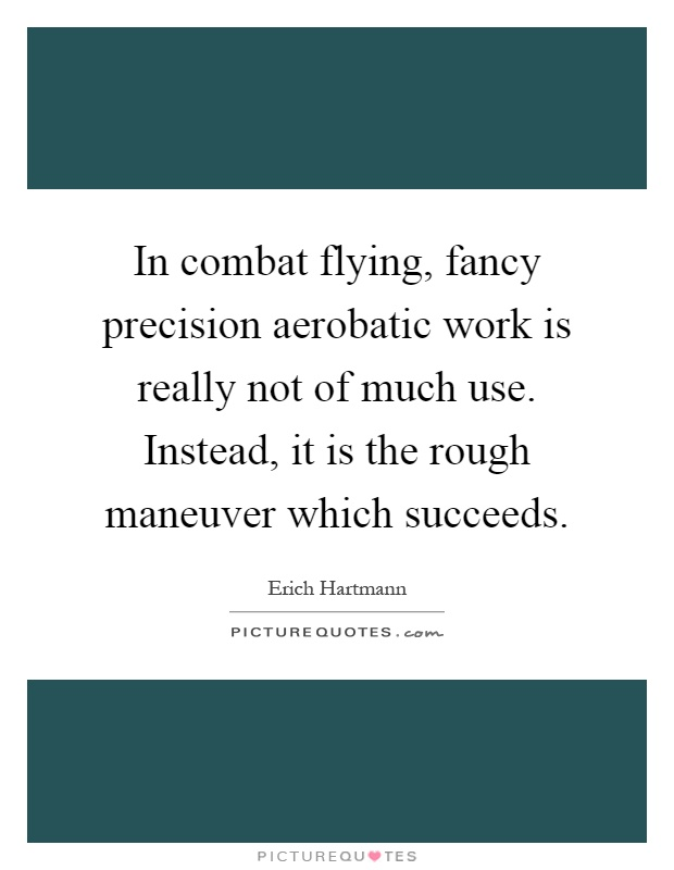 In combat flying, fancy precision aerobatic work is really not of much use. Instead, it is the rough maneuver which succeeds Picture Quote #1