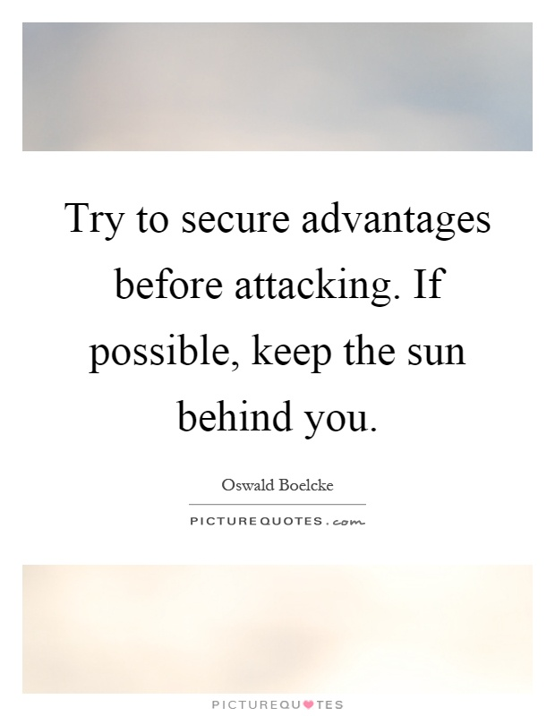 Try to secure advantages before attacking. If possible, keep the sun behind you Picture Quote #1