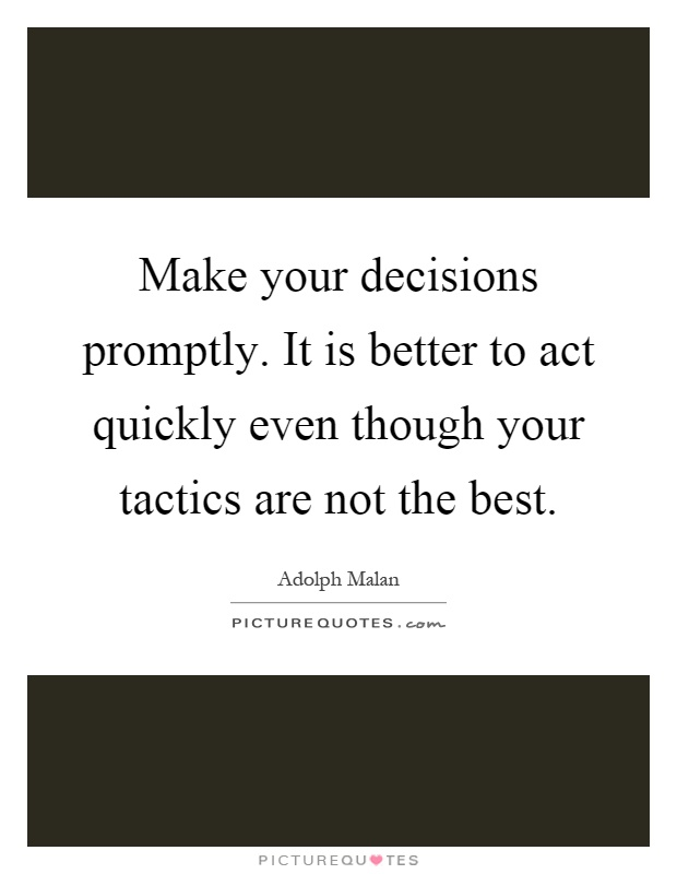 Make your decisions promptly. It is better to act quickly even though your tactics are not the best Picture Quote #1