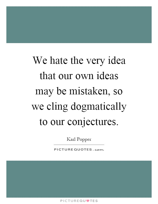 We hate the very idea that our own ideas may be mistaken, so we cling dogmatically to our conjectures Picture Quote #1
