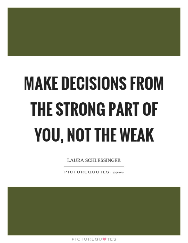 Make decisions from the strong part of you, not the weak Picture Quote #1