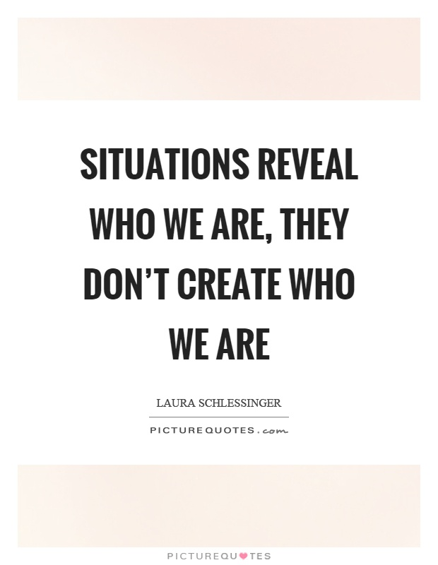 Situations reveal who we are, they don't create who we are Picture Quote #1