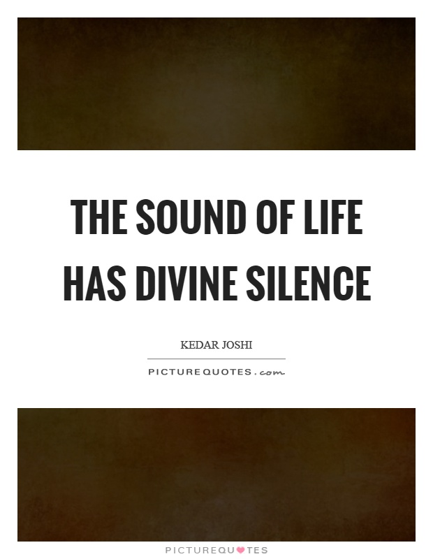 The sound of life has divine silence Picture Quote #1