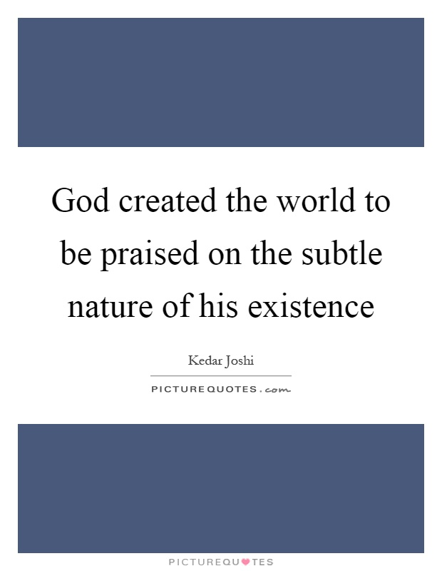 God created the world to be praised on the subtle nature of his existence Picture Quote #1