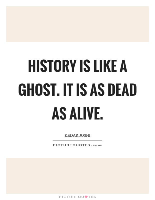History is like a ghost. It is as dead as alive Picture Quote #1